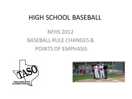 HIGH SCHOOL BASEBALL NFHS 2012 BASEBALL RULE CHANGES & POINTS OF EMPHASIS.