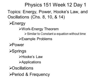 Physics 151 Week 12 Day 1 Topics: Energy, Power, Hooke's Law, and Oscillations (Chs. 8, 10, & 14)  Energy  Work-Energy Theorem  Similar to Constant.