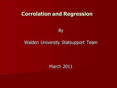 Correlation and Regression By Walden University Statsupport Team March 2011.