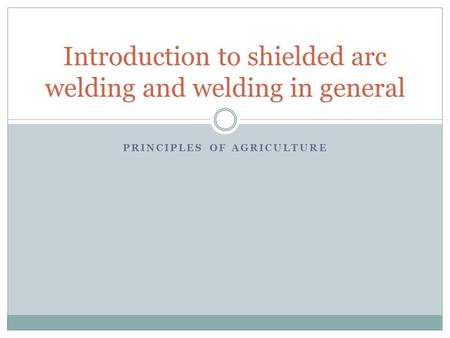 PRINCIPLES OF AGRICULTURE Introduction to shielded arc welding and welding in general.