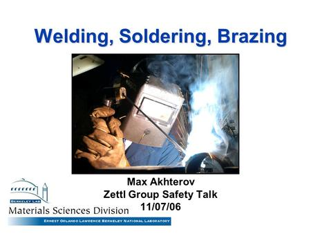 Welding, Soldering, Brazing Max Akhterov Zettl Group Safety Talk 11/07/06.