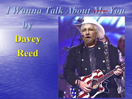 I Wanna Talk About Me You by by Davey Davey Reed Reed.