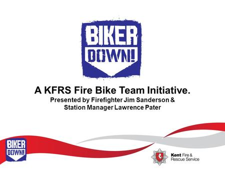 A KFRS Fire Bike Team Initiative. Presented by Firefighter Jim Sanderson & Station Manager Lawrence Pater.