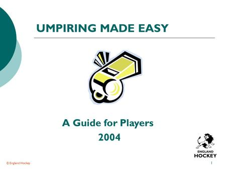© England Hockey 1 UMPIRING MADE EASY A Guide for Players 2004.