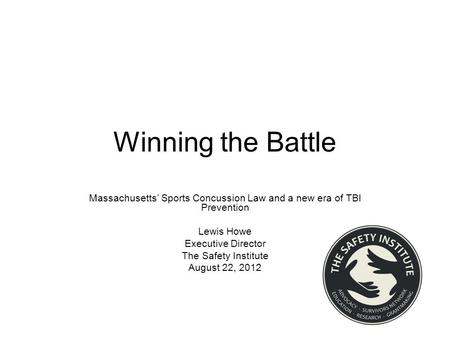 Winning the Battle Massachusetts' Sports Concussion Law and a new era of TBI Prevention Lewis Howe Executive Director The Safety Institute August 22, 2012.