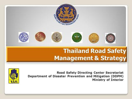 Thailand Road Safety Management & Strategy Road Safety Directing Center Secretariat Department of Disaster Prevention and Mitigation (DDPM) Ministry of.