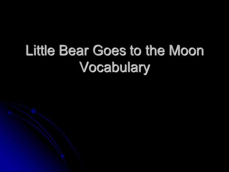 Little Bear Goes to the Moon Vocabulary. Objectives Able to identify and understand vocabulary. Able to identify and understand vocabulary. Able to use.