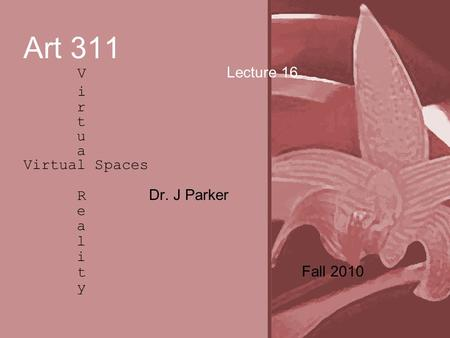 Art 311 V Lecture 16 i r t u a Virtual Spaces R Dr. J Parker e a l i t Fall 2010 y.