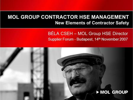 MOL GROUP CONTRACTOR HSE MANAGEMENT New Elements of Contractor Safety BÉLA CSEH – MOL Group HSE Director Supplier Forum - Budapest, 14 th November 2007.