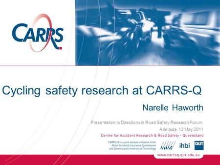 Cycling safety research at CARRS-Q Narelle Haworth Presentation to Directions in Road Safety Research Forum, Adelaide, 12 May 2011.