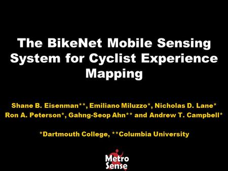 The BikeNet Mobile Sensing System for Cyclist Experience Mapping Shane B. Eisenman**, Emiliano Miluzzo*, Nicholas D. Lane* Ron A. Peterson*, Gahng-Seop.