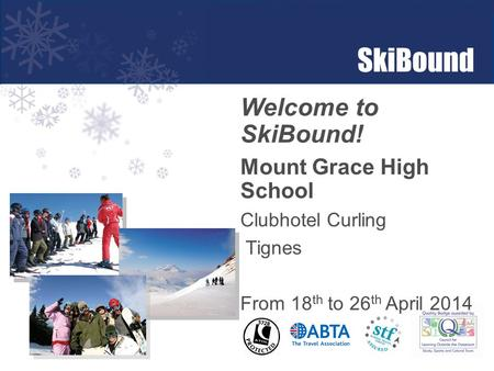 Welcome to SkiBound! Mount Grace High School Clubhotel Curling Tignes From 18 th to 26 th April 2014.