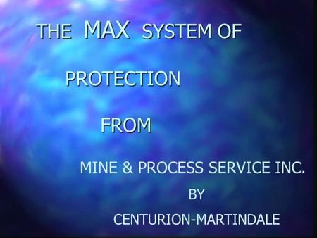 THE MAX SYSTEM OF PROTECTION FROM MINE & PROCESS SERVICE INC. BY CENTURION-MARTINDALE.