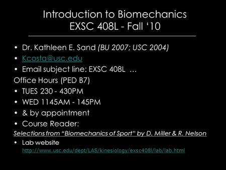 Introduction to Biomechanics EXSC 408L - Fall '10 Dr. Kathleen E. Sand (BU 2007; USC 2004)  subject line: EXSC 408L … Office Hours.
