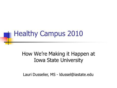 Healthy Campus 2010 How We're Making it Happen at Iowa State University Lauri Dusselier, MS -