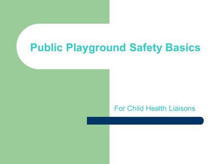 Public Playground Safety Basics For Child Health Liaisons.