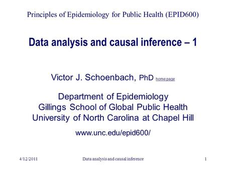 4/12/2011Data analysis and causal inference1 Data analysis and causal inference – 1 Victor J. Schoenbach, PhD home page Department of Epidemiology Gillings.