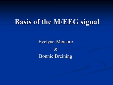 Basis of the M/EEG signal Evelyne Mercure & Bonnie Breining.
