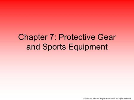 Chapter 7: Protective Gear and Sports Equipment © 2011 McGraw-Hill Higher Education. All rights reserved.