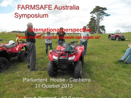 "FARMSAFE Australia Symposium FARMSAFE Australia Symposium International perspective "" What the NZ coronial inquests can teach us"" Parliament House – Canberra."