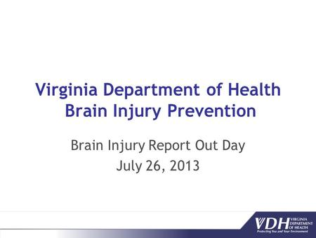 Virginia Department of Health Brain Injury Prevention Brain Injury Report Out Day July 26, 2013.
