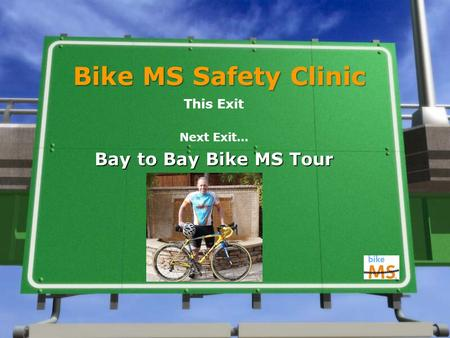 Bike MS Safety Clinic This Exit Next Exit… Bay to Bay Bike MS Tour.