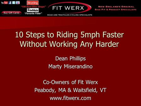 10 Steps to Riding 5mph Faster Without Working Any Harder Dean Phillips Marty Miserandino Co-Owners of Fit Werx Peabody, MA & Waitsfield, VT www.fitwerx.com.