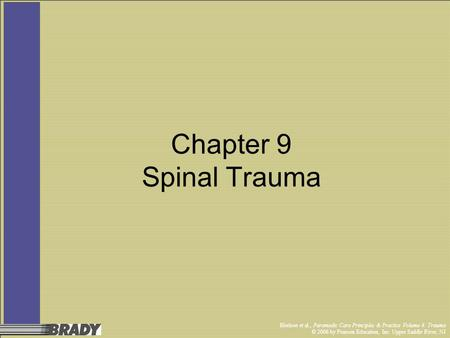 Chapter 9 Spinal Trauma Bledsoe et al., Paramedic Care Principles & Practice Volume 4: Trauma © 2006 by Pearson Education, Inc. Upper Saddle River, NJ.