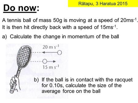 Do now: Rātapu, 3 Haratua 2015 A tennis ball of mass 50g is moving at a speed of 20ms -1. It is then hit directly back with a speed of 15ms -1. a) Calculate.