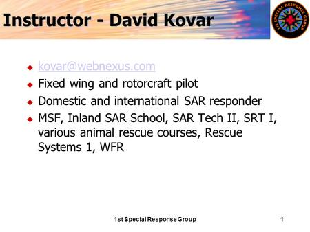 1st Special Response Group1 Instructor - David Kovar u  u Fixed wing and rotorcraft pilot u Domestic and international.