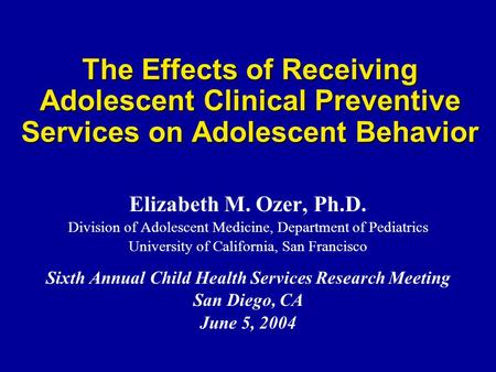 The Effects of Receiving Adolescent Clinical Preventive Services on Adolescent Behavior Elizabeth M. Ozer, Ph.D. Division of Adolescent Medicine, Department.