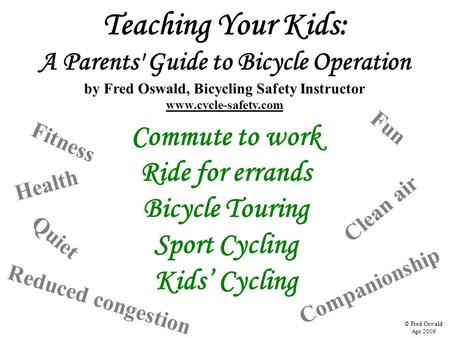 Teaching Your Kids: A Parents' Guide to Bicycle Operation by Fred Oswald, Bicycling Safety Instructor www.cycle-safety.com Commute to work Ride for errands.