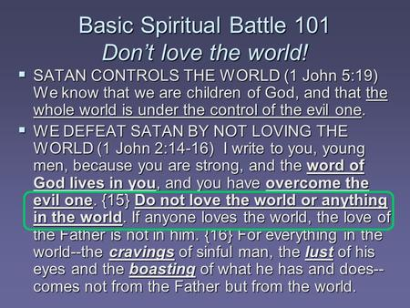 Basic Spiritual Battle 101 Don't love the world!  SATAN CONTROLS THE WORLD (1 John 5:19) We know that we are children of God, and that the whole world.