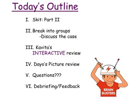 Today's Outline I.Skit: Part II II.Break into groups -Discuss the case III. Kavita's INTERACTIVE review IV. Dayo's Picture review V.Questions??? VI. Debriefing/Feedback.