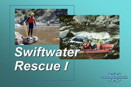 Swiftwater Rescue I. Lesson 1 Swiftwater Orientation.