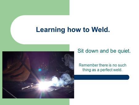 Learning how to Weld. Sit down and be quiet. Remember there is no such thing as a perfect weld.