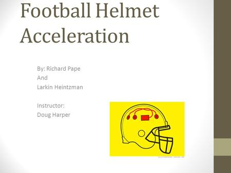 Football Helmet Acceleration By: Richard Pape And Larkin Heintzman Instructor: Doug Harper.