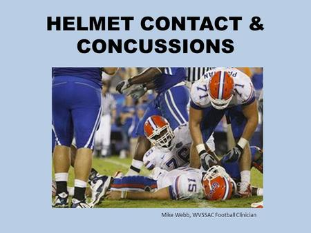 HELMET CONTACT & CONCUSSIONS Mike Webb, WVSSAC Football Clinician.