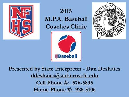 Presented by State Interpreter - Dan Deshaies Cell Phone #: 576-5835 Home Phone #: 926-5106 2015 M.P.A. Baseball Coaches Clinic.