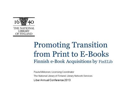 Promoting Transition from Print to E-Books Finnish e-Book Acquisitions by FinELib Paula Mikkonen, Licensing Coordinator The National Library of Finland,