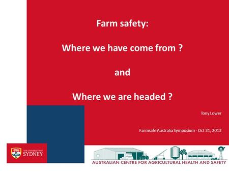 Tony Lower Farmsafe Australia Symposium - Oct 31, 2013 Farm safety: Where we have come from ? and Where we are headed ?