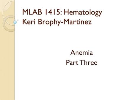 MLAB 1415: Hematology Keri Brophy-Martinez Anemia Part Three.