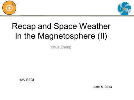 Recap and Space Weather In the Magnetosphere (II) Yihua Zheng June 5, 2013 SW REDI.