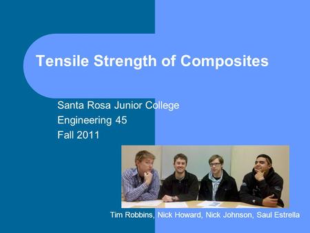 Tensile Strength of Composites Santa Rosa Junior College Engineering 45 Fall 2011 Tim Robbins, Nick Howard, Nick Johnson, Saul Estrella.