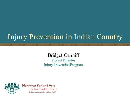 N orthwest P ortland A rea I ndian H ealth B oard Indian Leadership for Indian Health Injury Prevention in Indian Country Bridget Canniff Project Director.