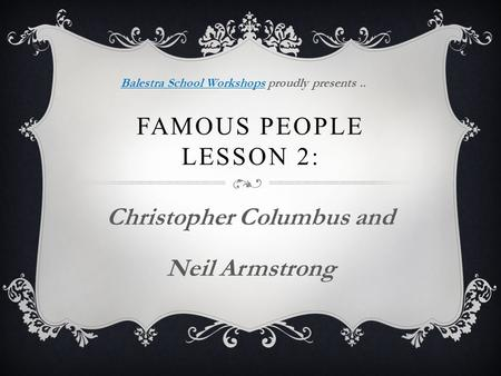 FAMOUS PEOPLE LESSON 2: Christopher Columbus and Neil Armstrong Balestra School WorkshopsBalestra School Workshops proudly presents..