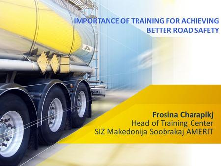 IMPORTANCE <strong>OF</strong> TRAINING FOR ACHIEVING BETTER <strong>ROAD</strong> SAFETY Frosina Charapikj Head <strong>of</strong> Training Center SIZ Makedonija Soobrakaj AMERIT.
