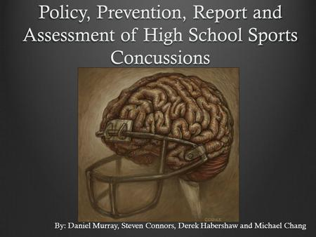 Policy, Prevention, Report and Assessment of High School Sports Concussions By: Daniel Murray, Steven Connors, Derek Habershaw and Michael Chang.