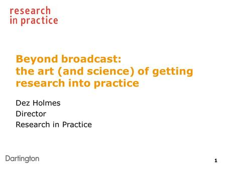 1 Beyond broadcast: the art (and science) of getting research into practice Dez Holmes Director Research in Practice.