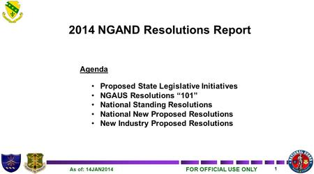 "FOR OFFICIAL USE ONLY 1 As of: 14JAN2014 2014 NGAND Resolutions Report Agenda Proposed State Legislative Initiatives NGAUS Resolutions ""101"" National Standing."